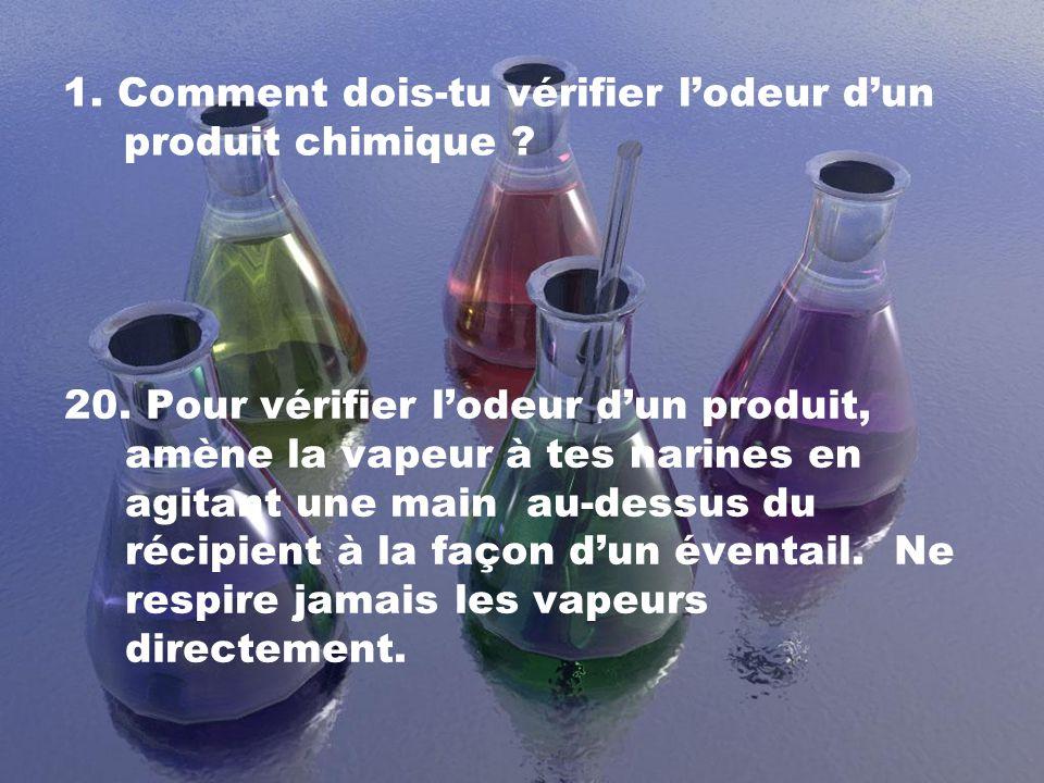 1. Comment dois-tu vérifier lodeur dun produit chimique ? 20. Pour vérifier lodeur dun produit, amène la vapeur à tes narines en agitant une main au-d