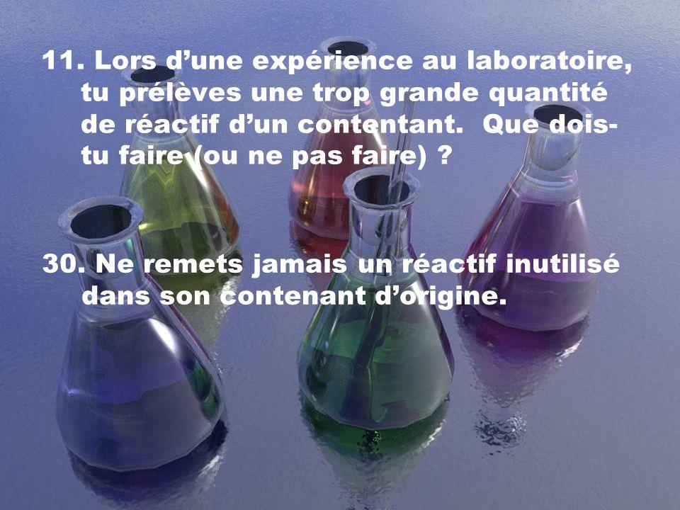 11. Lors dune expérience au laboratoire, tu prélèves une trop grande quantité de réactif dun contentant. Que dois- tu faire (ou ne pas faire) ? 30. Ne
