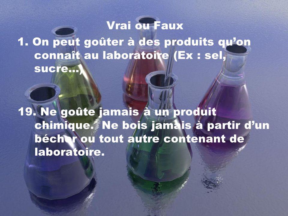 Vrai ou Faux 1. On peut goûter à des produits quon connaît au laboratoire (Ex : sel, sucre...) 19. Ne goûte jamais à un produit chimique. Ne bois jama
