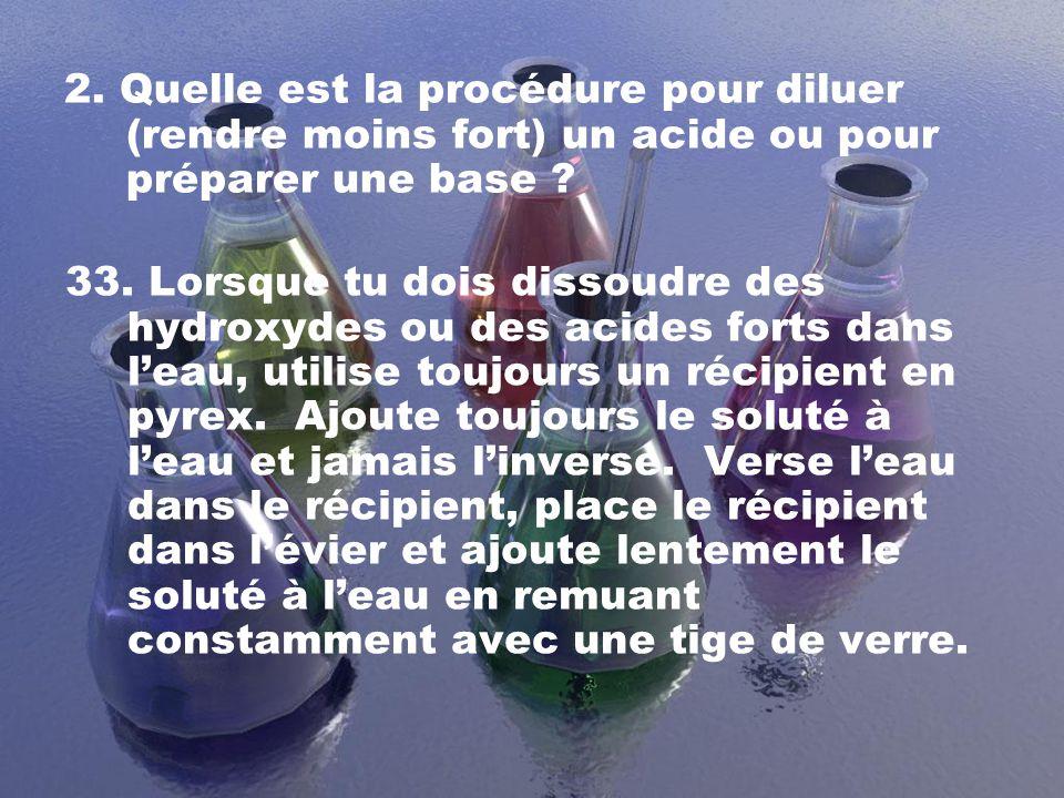 2. Quelle est la procédure pour diluer (rendre moins fort) un acide ou pour préparer une base ? 33. Lorsque tu dois dissoudre des hydroxydes ou des ac