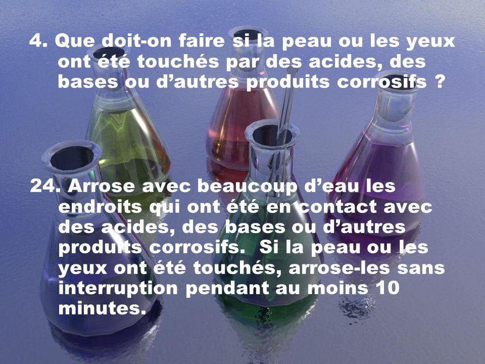4. Que doit-on faire si la peau ou les yeux ont été touchés par des acides, des bases ou dautres produits corrosifs ? 24. Arrose avec beaucoup deau le