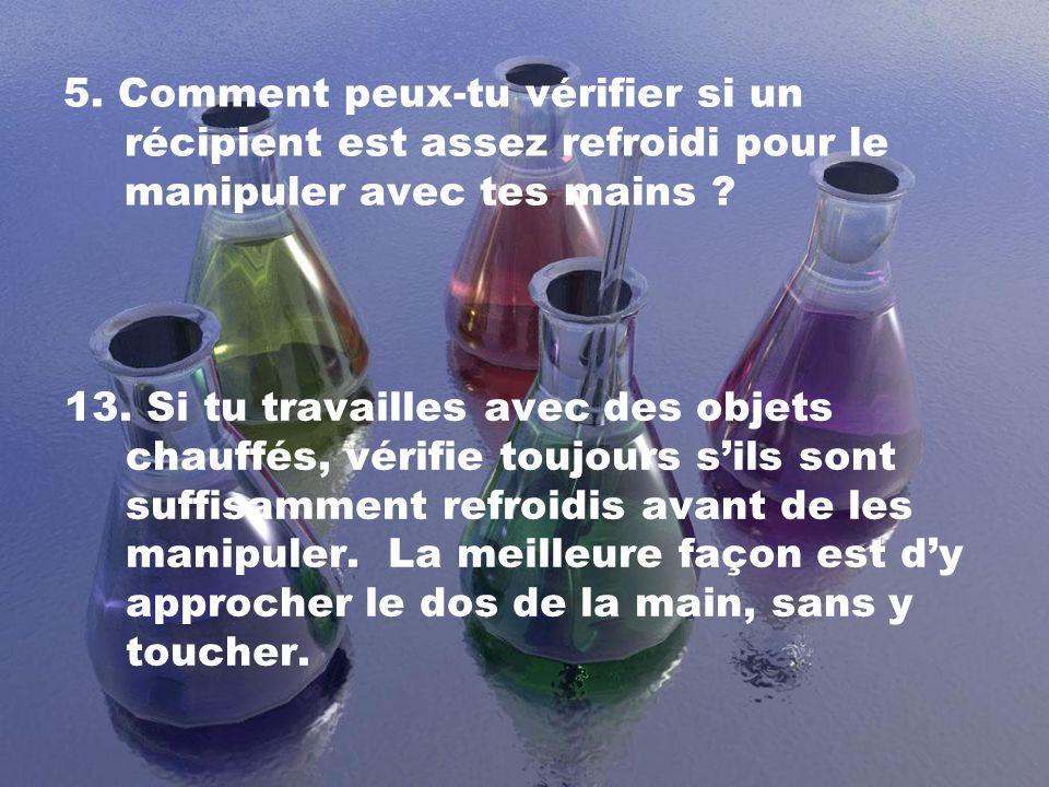 5.Comment peux-tu vérifier si un récipient est assez refroidi pour le manipuler avec tes mains .