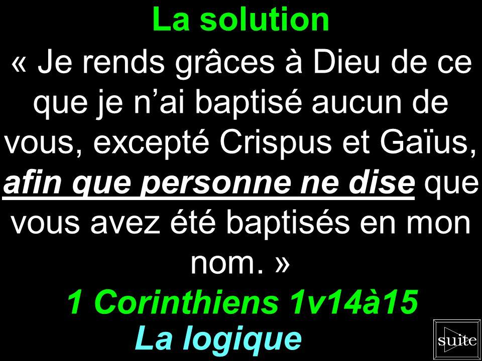 La solution « Je rends grâces à Dieu de ce que je nai baptisé aucun de vous, excepté Crispus et Gaïus, afin que personne ne dise que vous avez été baptisés en mon nom.