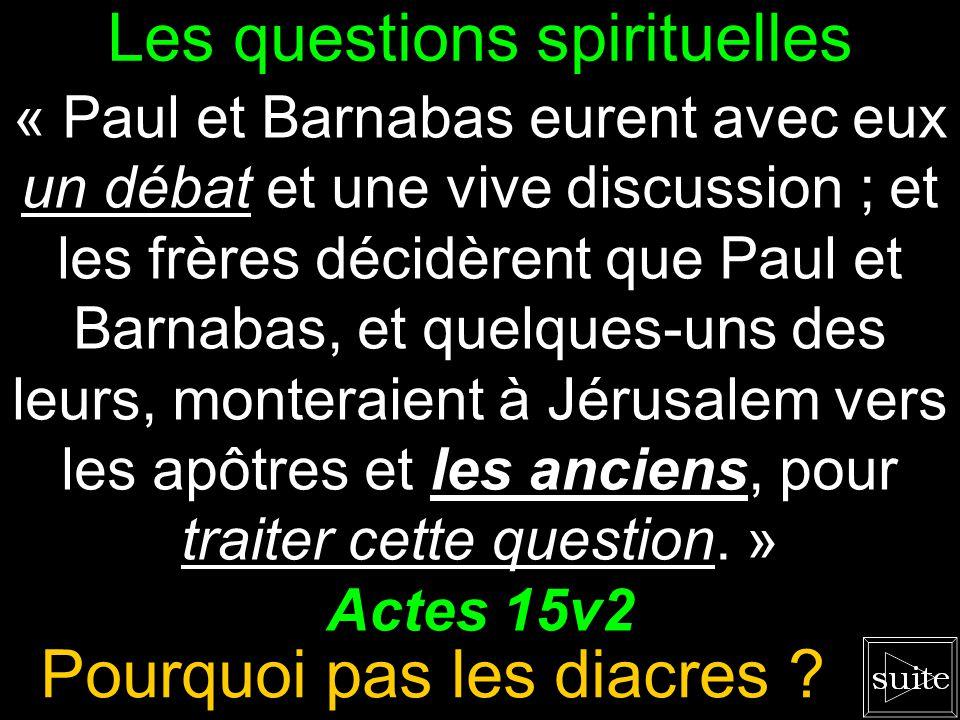 Les questions spirituelles « Paul et Barnabas eurent avec eux un débat et une vive discussion ; et les frères décidèrent que Paul et Barnabas, et quelques-uns des leurs, monteraient à Jérusalem vers les apôtres et les anciens, pour traiter cette question.