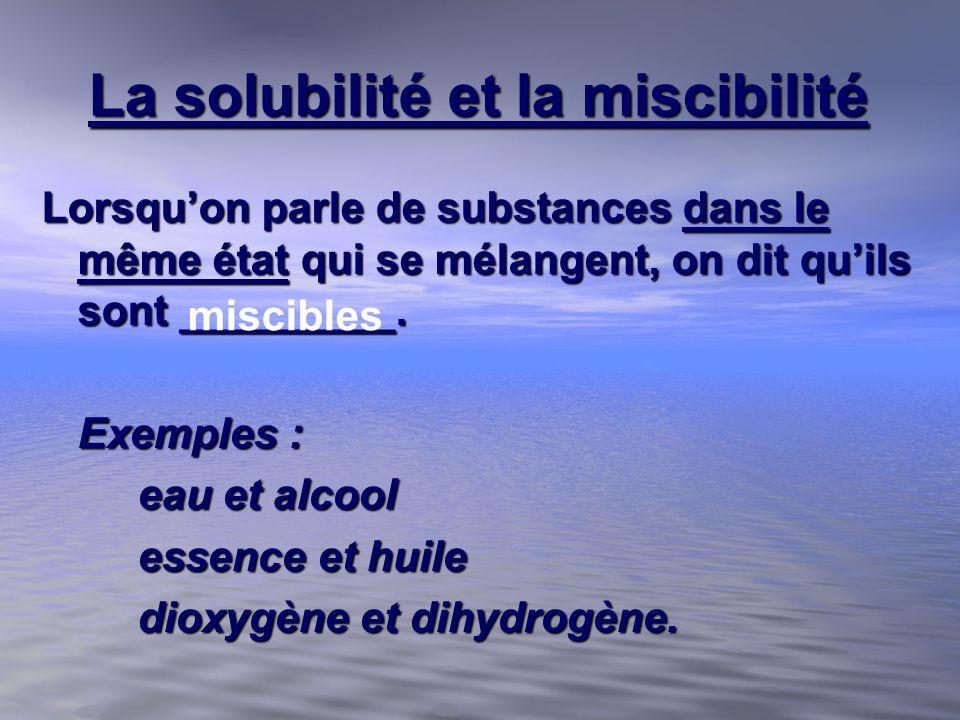 La solubilité et la miscibilité Lorsquon parle de substances dans le même état qui se mélangent, on dit quils sont _________. Exemples : eau et alcool