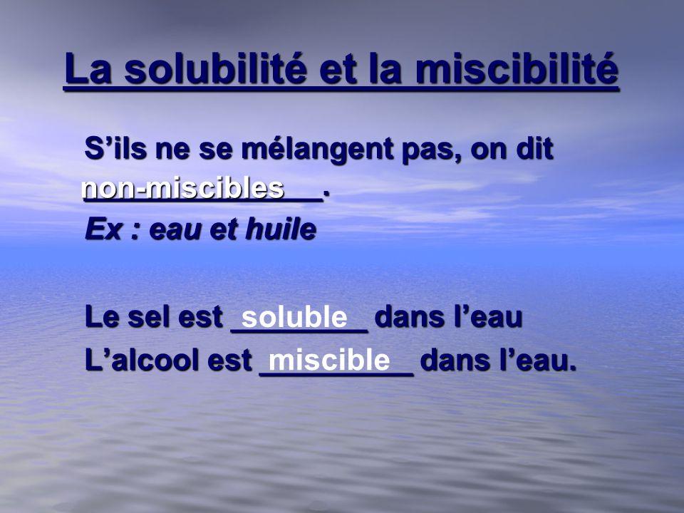 La solubilité et la miscibilité Sils ne se mélangent pas, on dit ______________. Ex : eau et huile Le sel est ________ dans leau Lalcool est _________