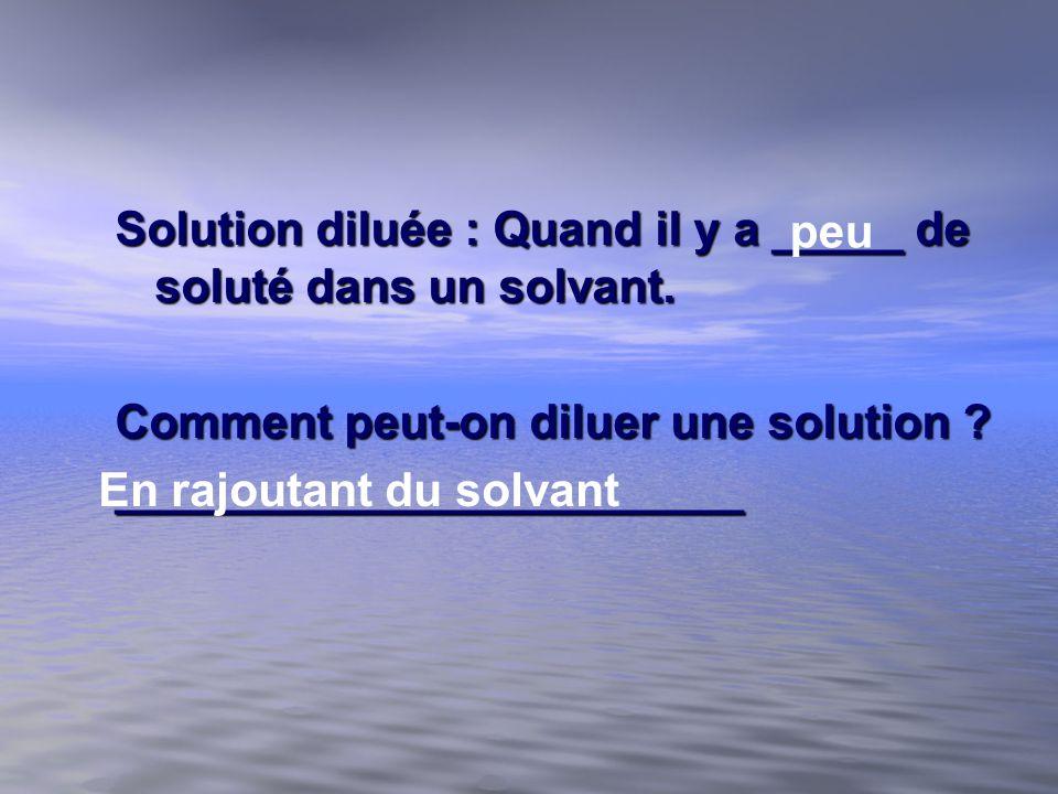Solution diluée : Quand il y a _____ de soluté dans un solvant. Comment peut-on diluer une solution ? ________________________ peu En rajoutant du sol