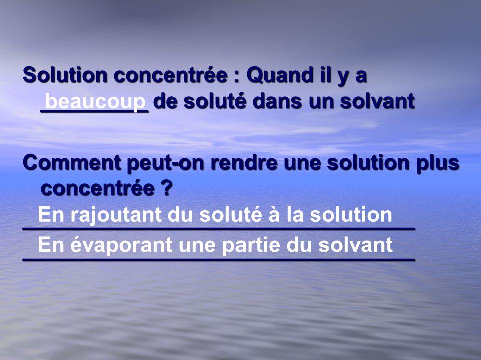 Solution concentrée : Quand il y a _________ de soluté dans un solvant Comment peut-on rendre une solution plus concentrée ? _________________________