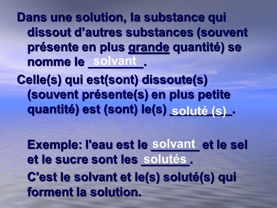 Dans une solution, la substance qui dissout dautres substances (souvent présente en plus grande quantité) se nomme le ________. Celle(s) qui est(sont)