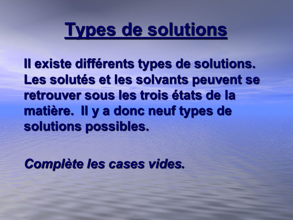 Types de solutions Il existe différents types de solutions. Les solutés et les solvants peuvent se retrouver sous les trois états de la matière. Il y