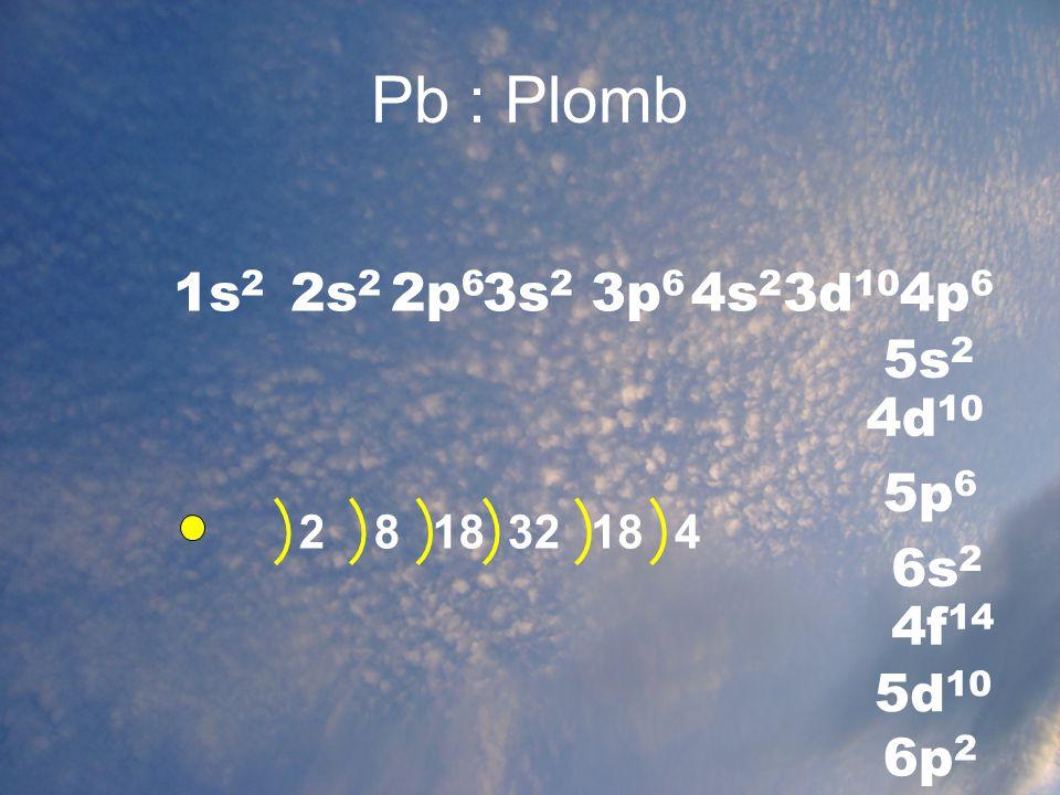Pb : Plomb 1s 2 2s 2 2p 6 3s 2 3p 6 4s 2 2832 3d 10 5s 2 4p 6 4d 10 5p 6 5d 10 6s 2 6p 2 4f 14 18 4