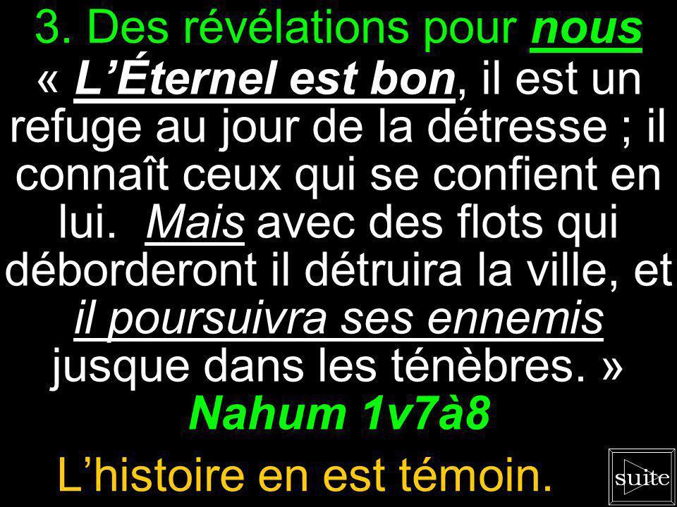 2. Bien avant la chute de Ninive « Tous ceux qui te verront fuiront loin de toi, et lon dira : Ninive est détruite ! » Nahum 3v7 Qui aurait cru ?