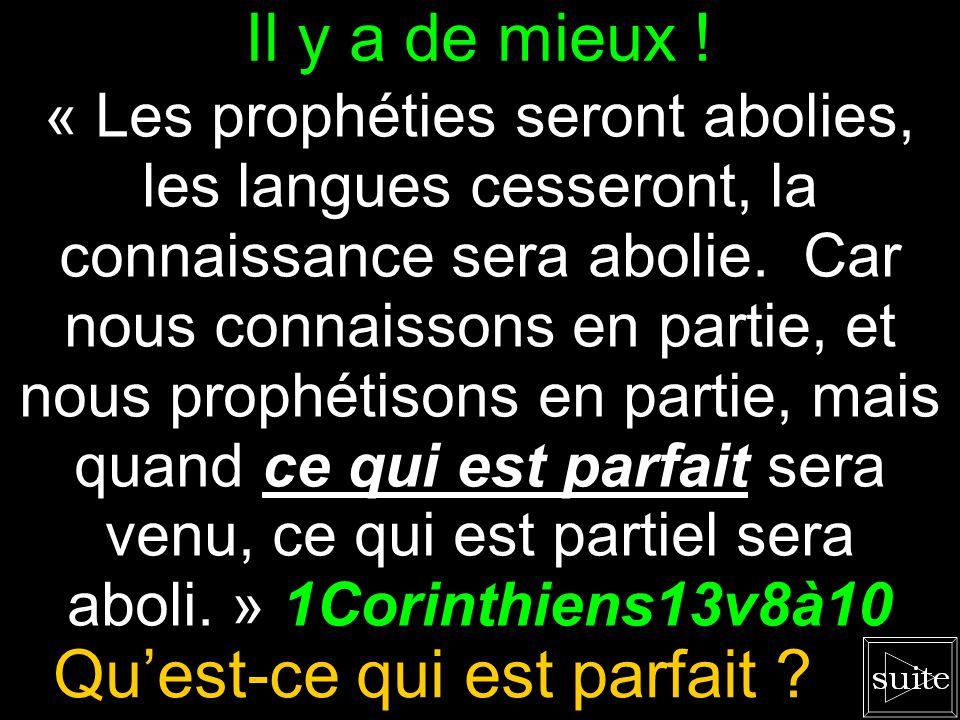 Ces dons sont remplacés. « Les prophéties seront abolies, les langues cesseront, la connaissance sera abolie. Car nous connaissons en partie, et nous