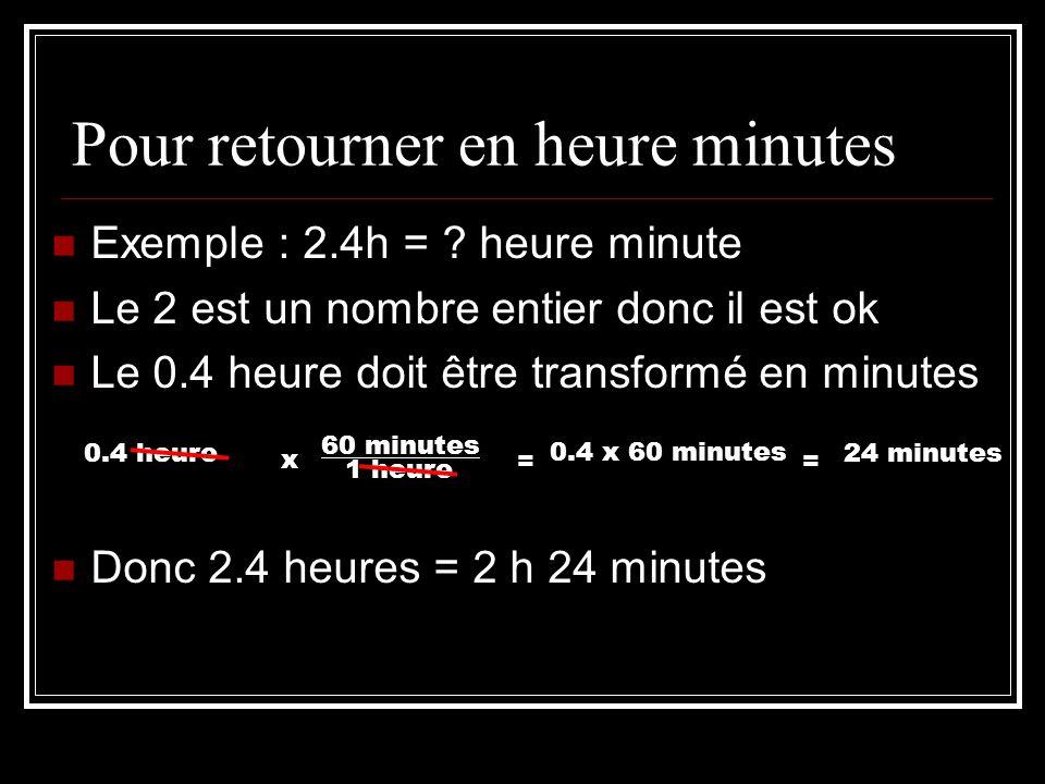 Pour retourner en heure minutes Exemple : 2.4h = ? heure minute Le 2 est un nombre entier donc il est ok Le 0.4 heure doit être transformé en minutes