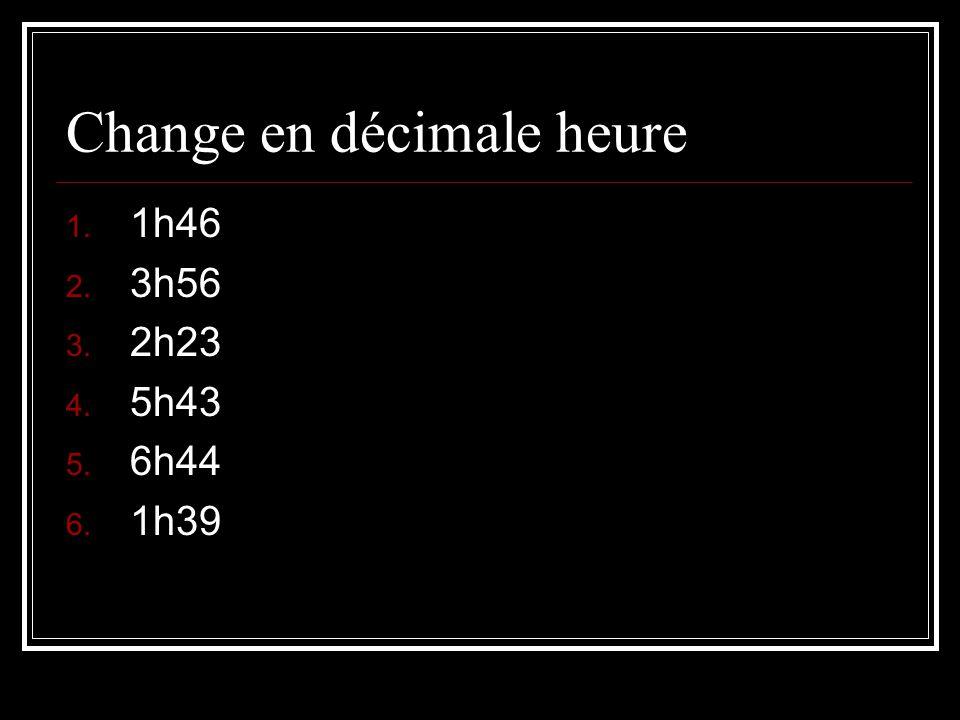 Change en décimale heure 1. 1h46 2. 3h56 3. 2h23 4. 5h43 5. 6h44 6. 1h39