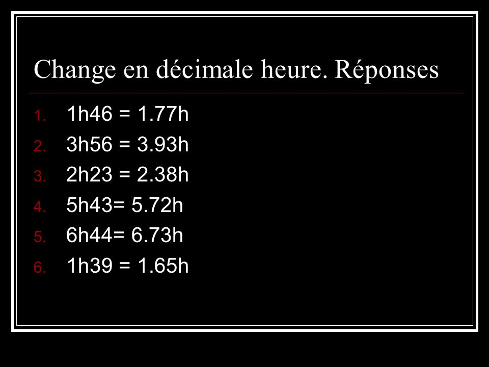 Change en décimale heure. Réponses 1. 1h46 = 1.77h 2. 3h56 = 3.93h 3. 2h23 = 2.38h 4. 5h43= 5.72h 5. 6h44= 6.73h 6. 1h39 = 1.65h
