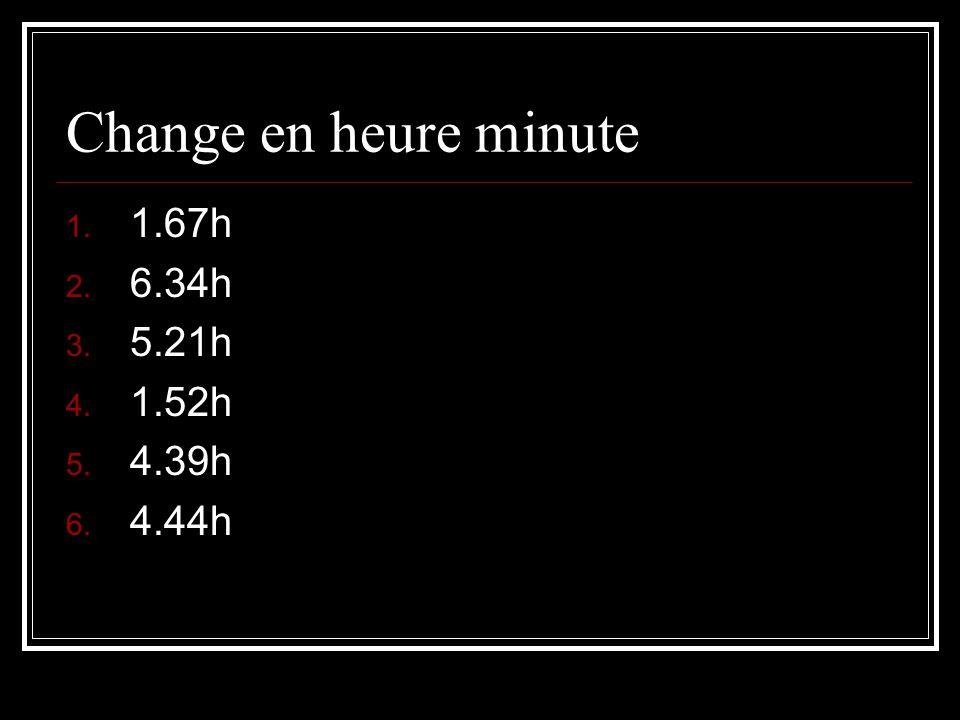 Change en heure minute 1. 1.67h 2. 6.34h 3. 5.21h 4. 1.52h 5. 4.39h 6. 4.44h