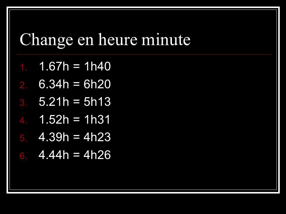 Change en heure minute 1. 1.67h = 1h40 2. 6.34h = 6h20 3. 5.21h = 5h13 4. 1.52h = 1h31 5. 4.39h = 4h23 6. 4.44h = 4h26