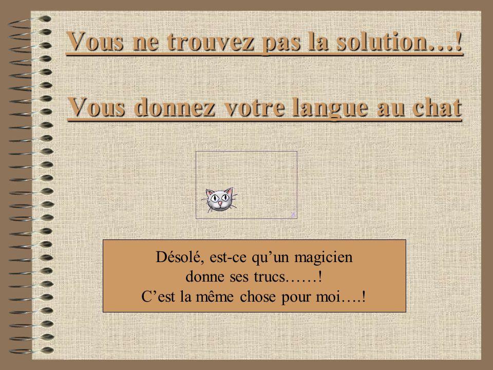 Vous ne trouvez pas la solution…! Vous donnez votre langue au chat Désolé, est-ce quun magicien donne ses trucs……! Cest la même chose pour moi….!
