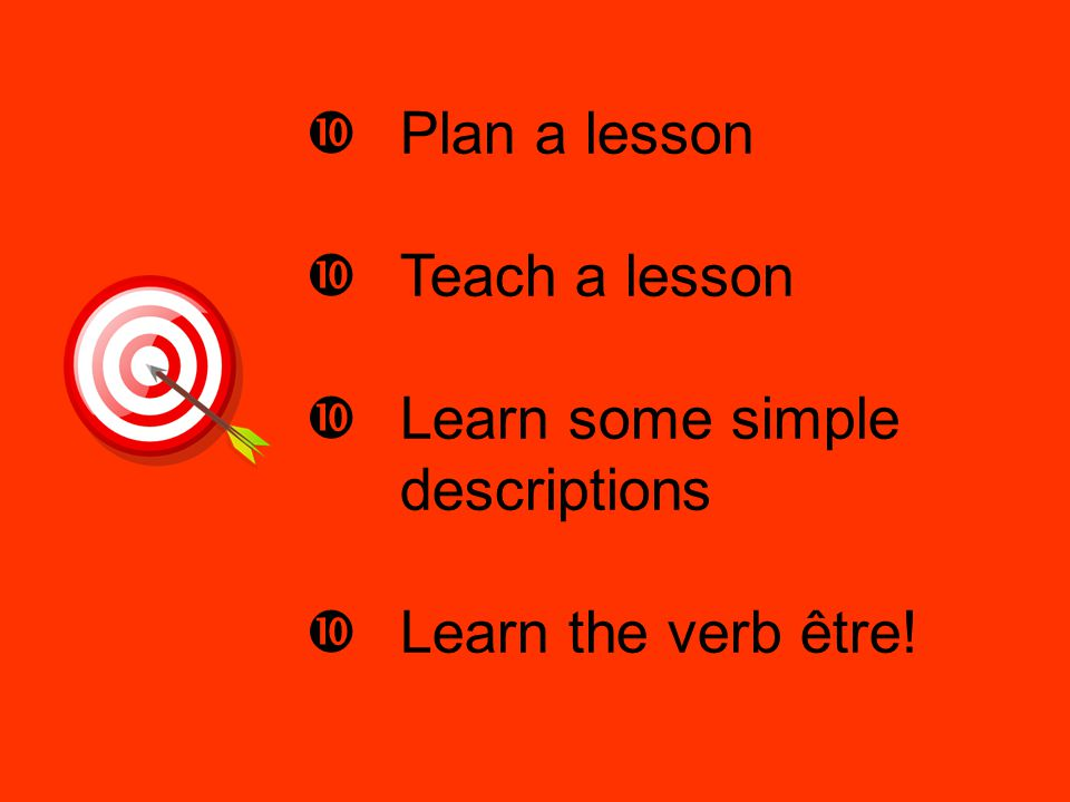Plan a lesson Teach a lesson Learn some simple descriptions Learn the verb être!
