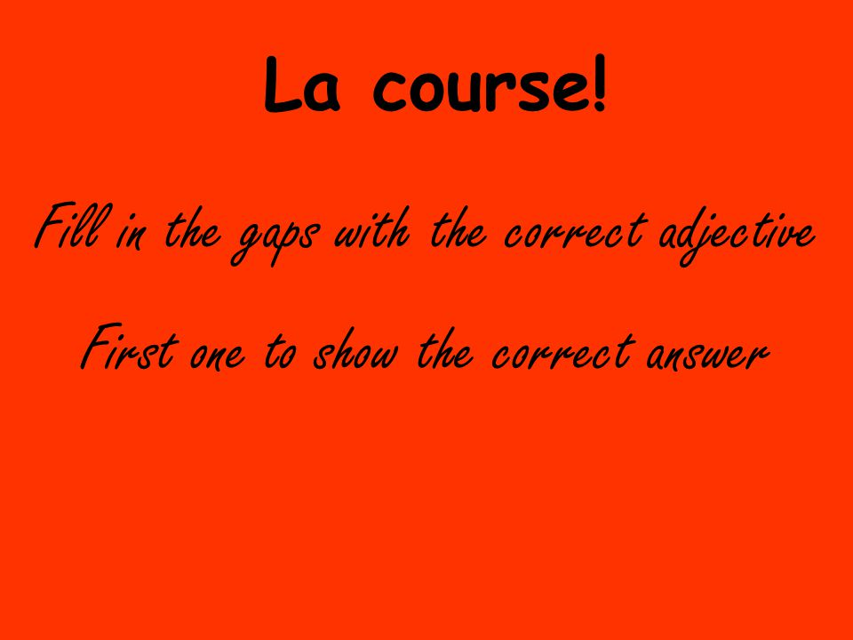 Fill in the gaps with the correct adjective La course! First one to show the correct answer