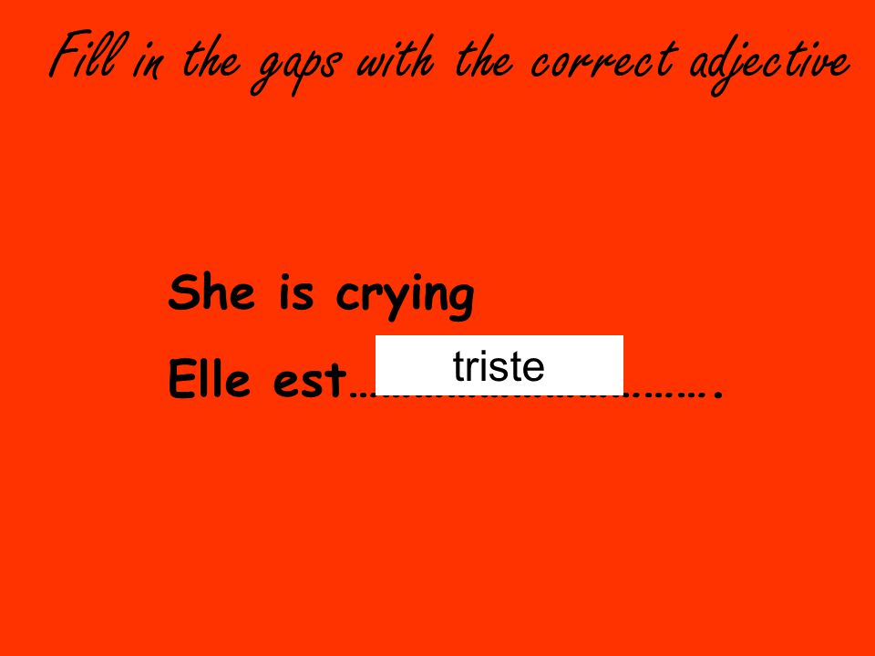 Fill in the gaps with the correct adjective She is crying Elle est……………………………. triste