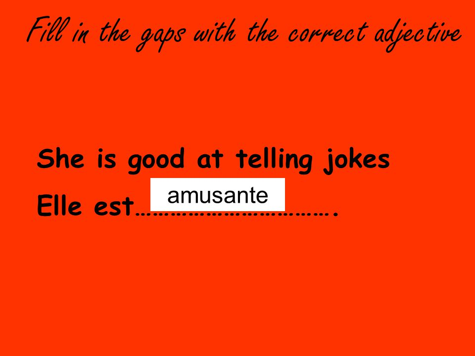 Fill in the gaps with the correct adjective She is good at telling jokes Elle est…………………………….