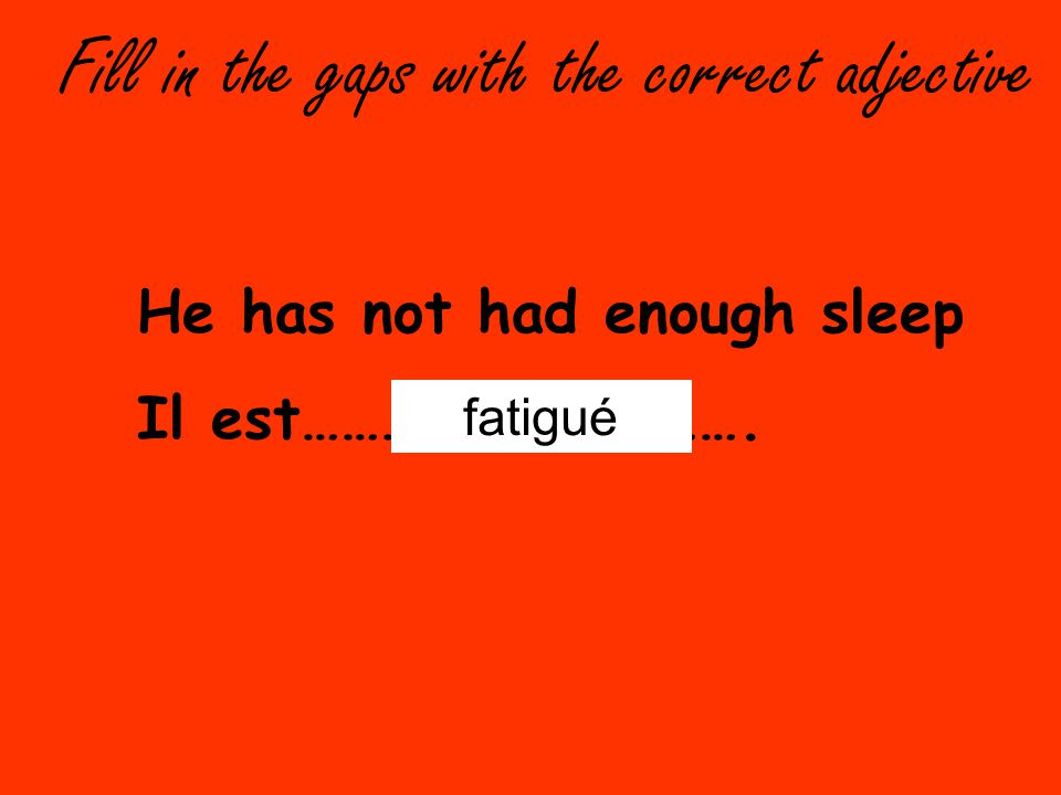 Fill in the gaps with the correct adjective He has not had enough sleep Il est……………………………. fatigué