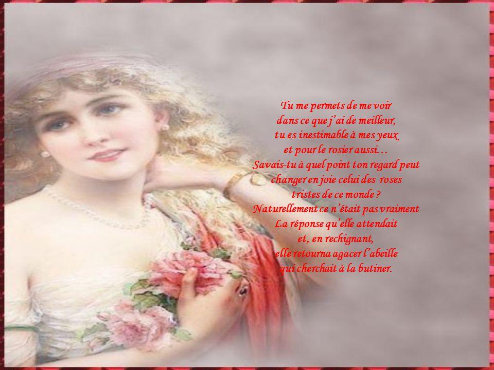 Tu me permets de me voir dans ce que jai de meilleur, tu es inestimable à mes yeux et pour le rosier aussi… Savais-tu à quel point ton regard peut changer en joie celui des roses tristes de ce monde .