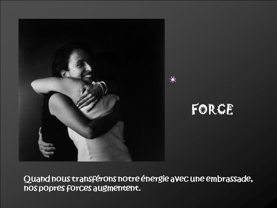 FORCE Quand nous transférons notre énergie avec une embrassade, nos popres forces augmentent.