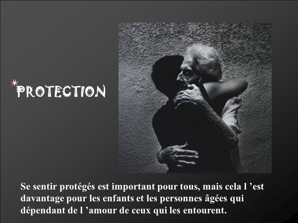 PROTECTION Se sentir protégés est important pour tous, mais cela l est davantage pour les enfants et les personnes âgées qui dépendant de l amour de c