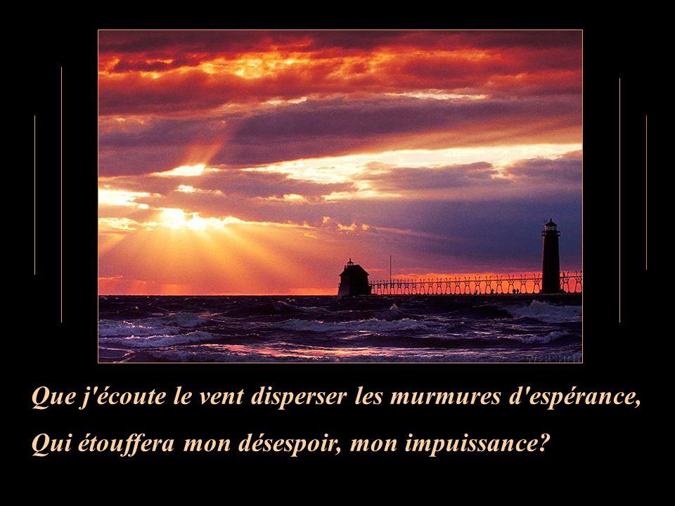 Que j écoute le vent disperser les murmures d espérance, Qui étouffera mon désespoir, mon impuissance?