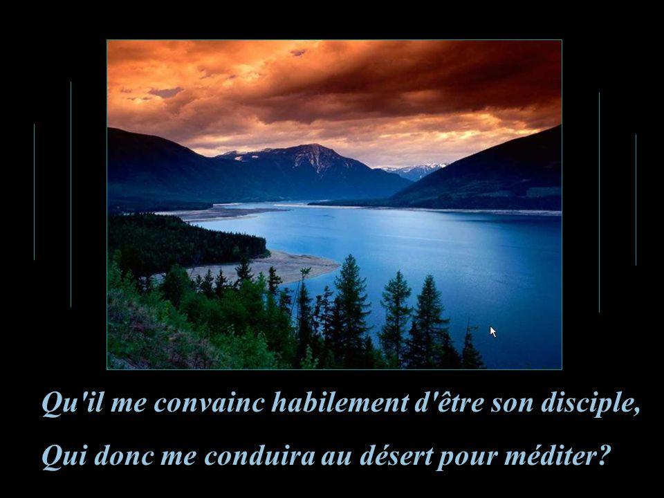 Qu il me convainc habilement d être son disciple, Qui donc me conduira au désert pour méditer?