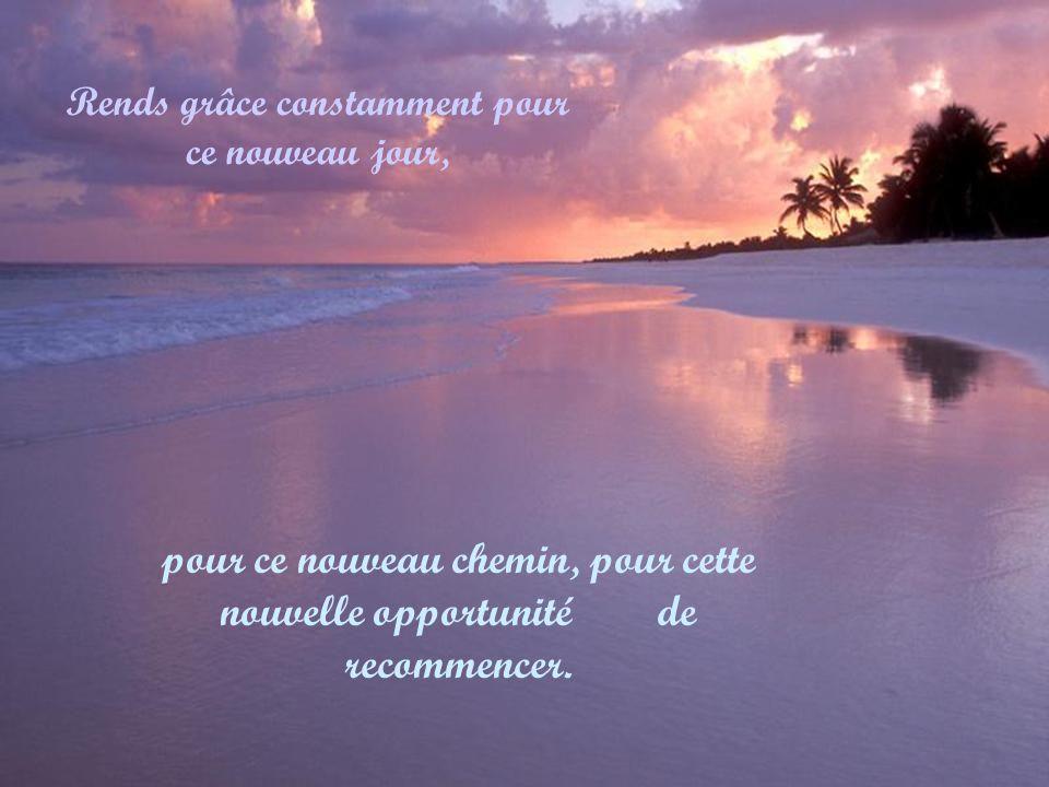 Rends grâce constamment pour ce nouveau jour, pour ce nouveau chemin, pour cette nouvelle opportunité de recommencer.