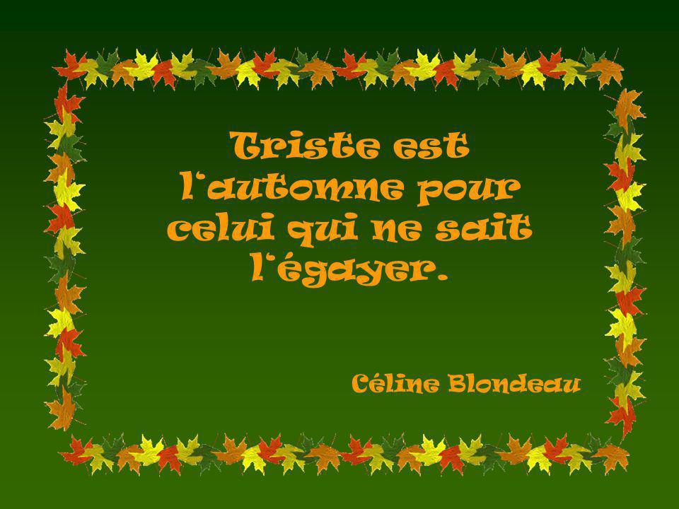 Triste est lautomne pour celui qui ne sait légayer. Céline Blondeau