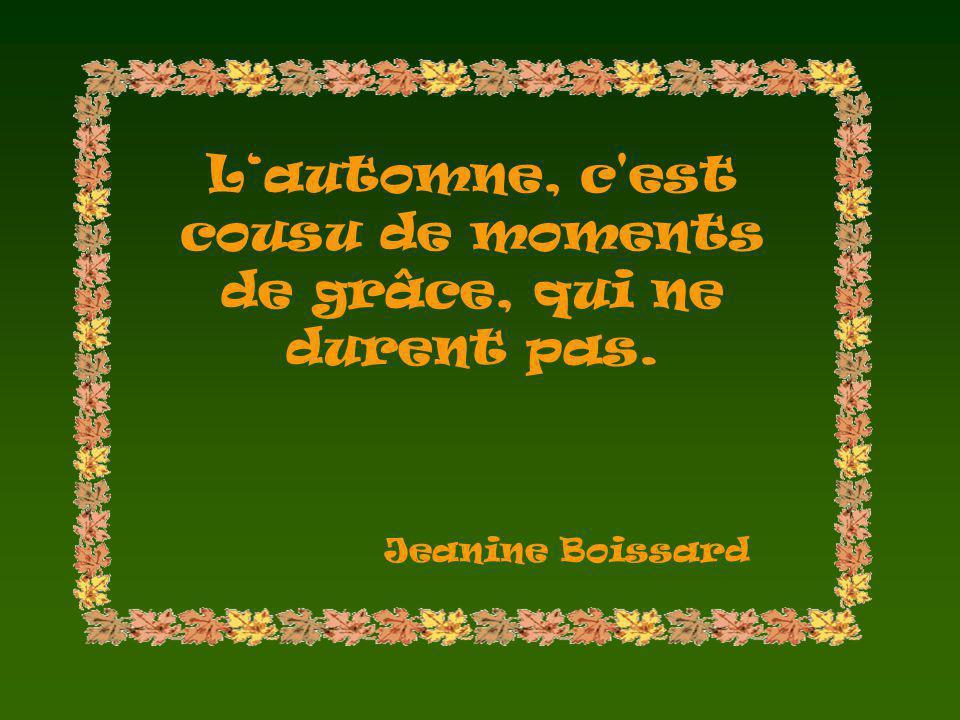 Lautomne, c est cousu de moments de grâce, qui ne durent pas. Jeanine Boissard