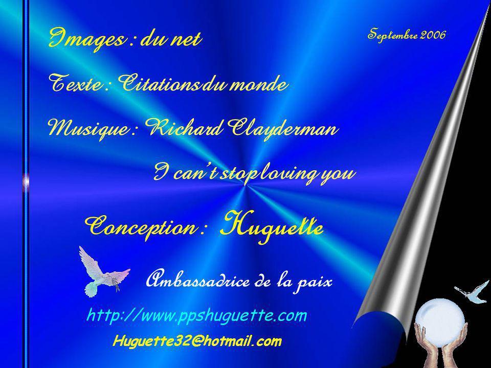 Images : du net Texte : Citations du monde Musique : Richard Clayderman I cant stop loving you Septembre 2006 Conception : Huguette Ambassadrice de la paix http://www.ppshuguette.com Huguette32@hotmail.com