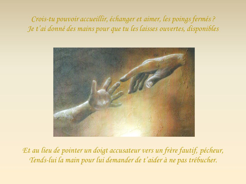 Jai mis entre tes mains un Royaume à bâtir, à faire connaître ; Fais-y surgir des sentiers de Pardon, dAmour et de Paix ! Tu te dis relever de moi, al