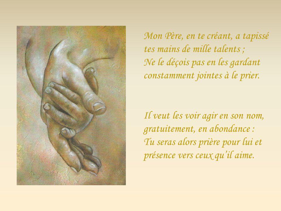 Mon Père, en te créant, a tapissé tes mains de mille talents ; Ne le déçois pas en les gardant constamment jointes à le prier.