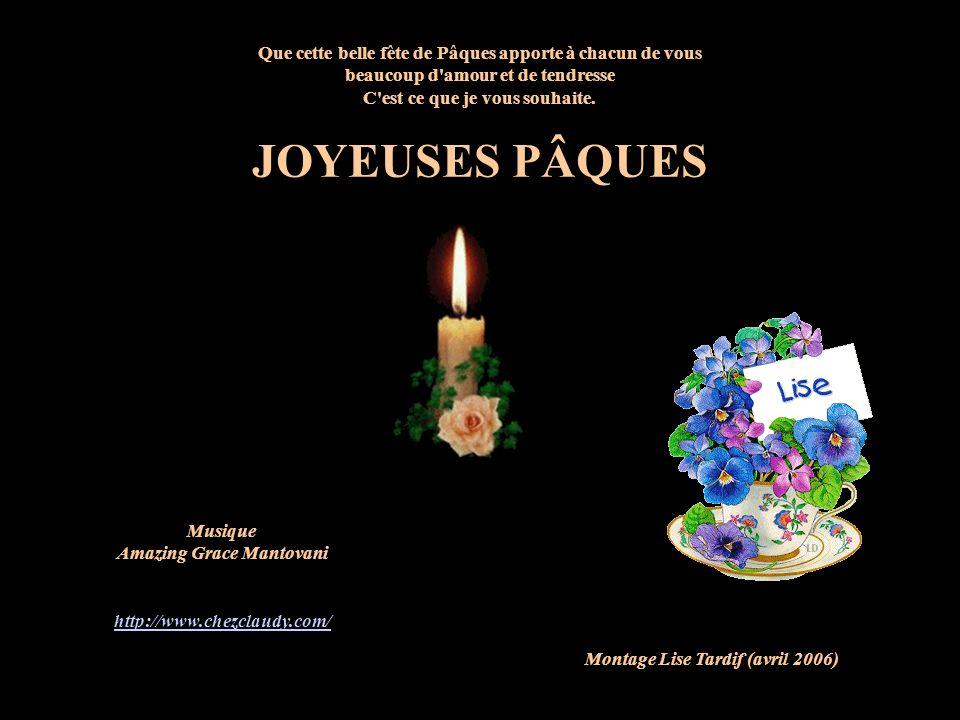 Musique Amazing Grace Mantovani http://www.chezclaudy.com/ Montage Lise Tardif (avril 2006) Que cette belle fête de Pâques apporte à chacun de vous beaucoup d amour et de tendresse C est ce que je vous souhaite.