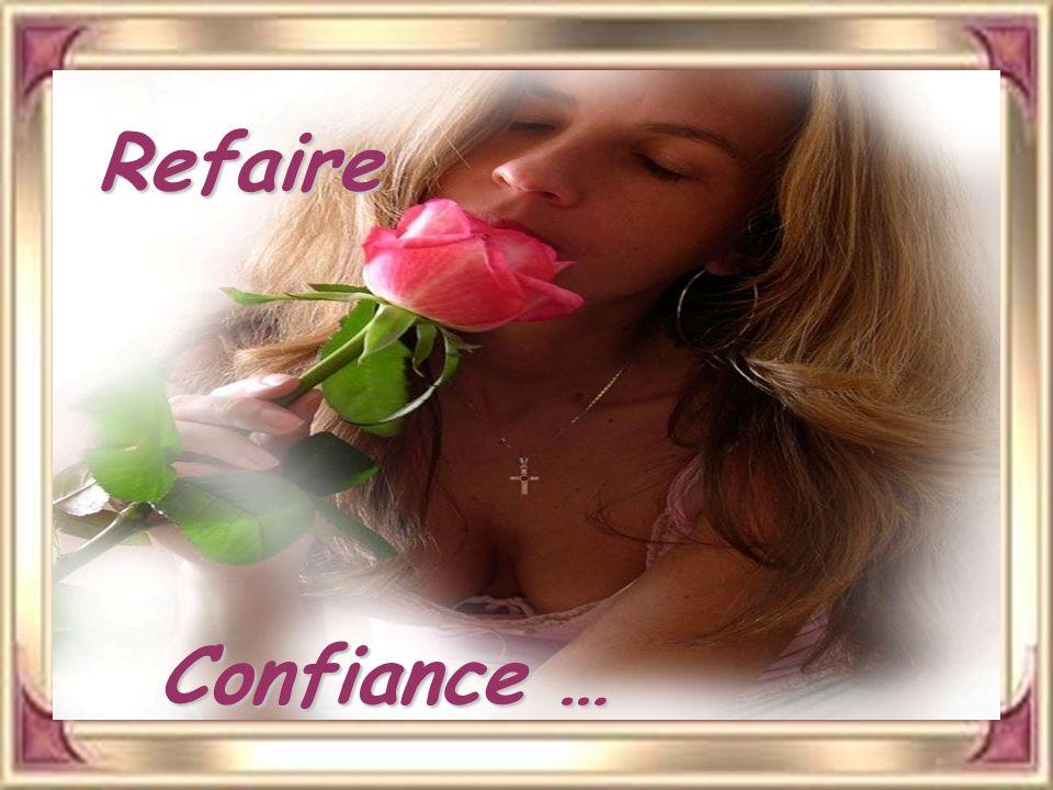Refaire confiance et tendre encore les mains reconstruire aussi, penser à demain oublier rancœur et malheur accepter de sentir vibrer son cœur.