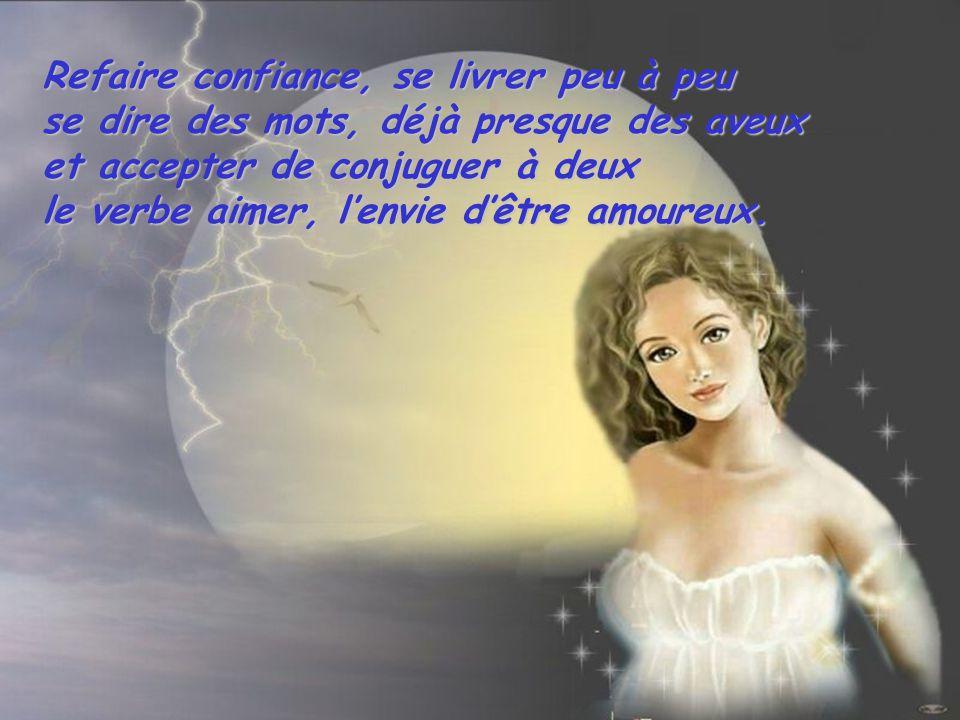 Refaire confiance, se livrer peu à peu se dire des mots, déjà presque des aveux et accepter de conjuguer à deux le verbe aimer, lenvie dêtre amoureux.
