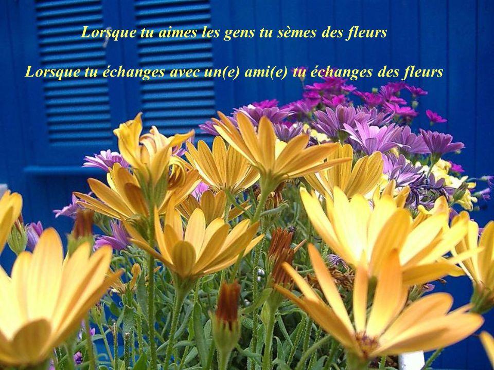 Lorsque tu aimes les gens tu sèmes des fleurs Lorsque tu échanges avec un(e) ami(e) tu échanges des fleurs