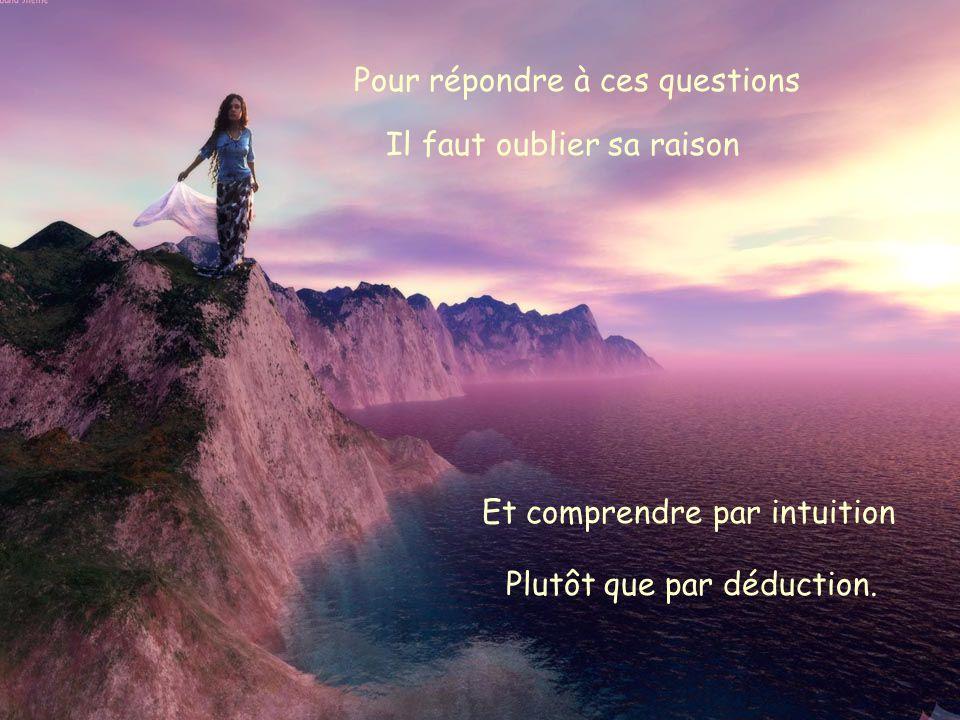 Pour répondre à ces questions Il faut oublier sa raison Et comprendre par intuition Plutôt que par déduction.