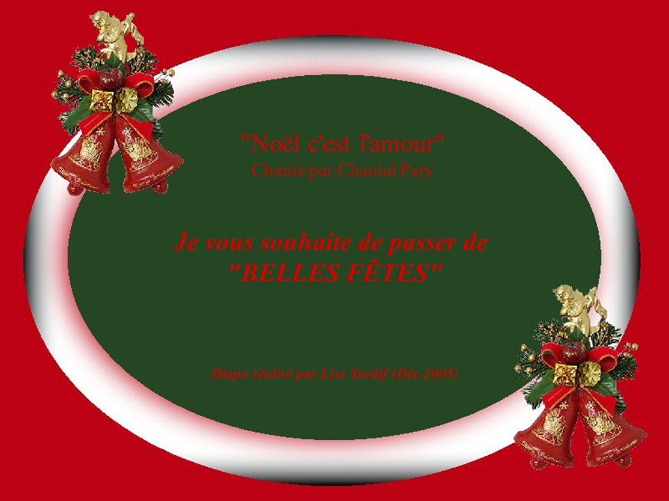 Noël c est l amour Chanté par Chantal Pary Je vous souhaite de passer de BELLES FÊTES Diapo réalisé par Lise Tardif (Déc.2005)