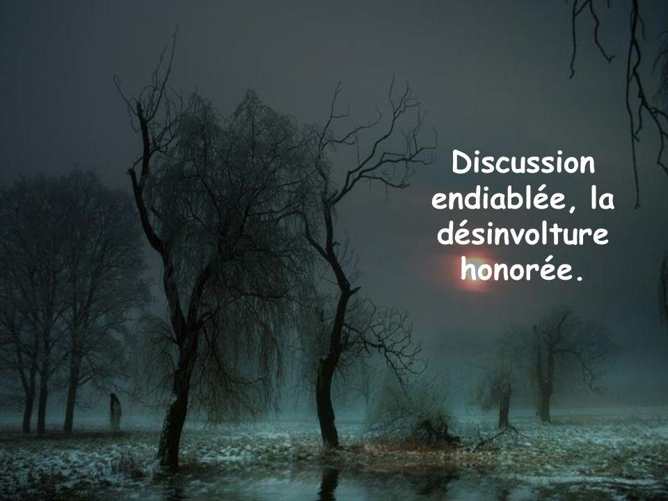 Discussion endiablée, la désinvolture honorée.
