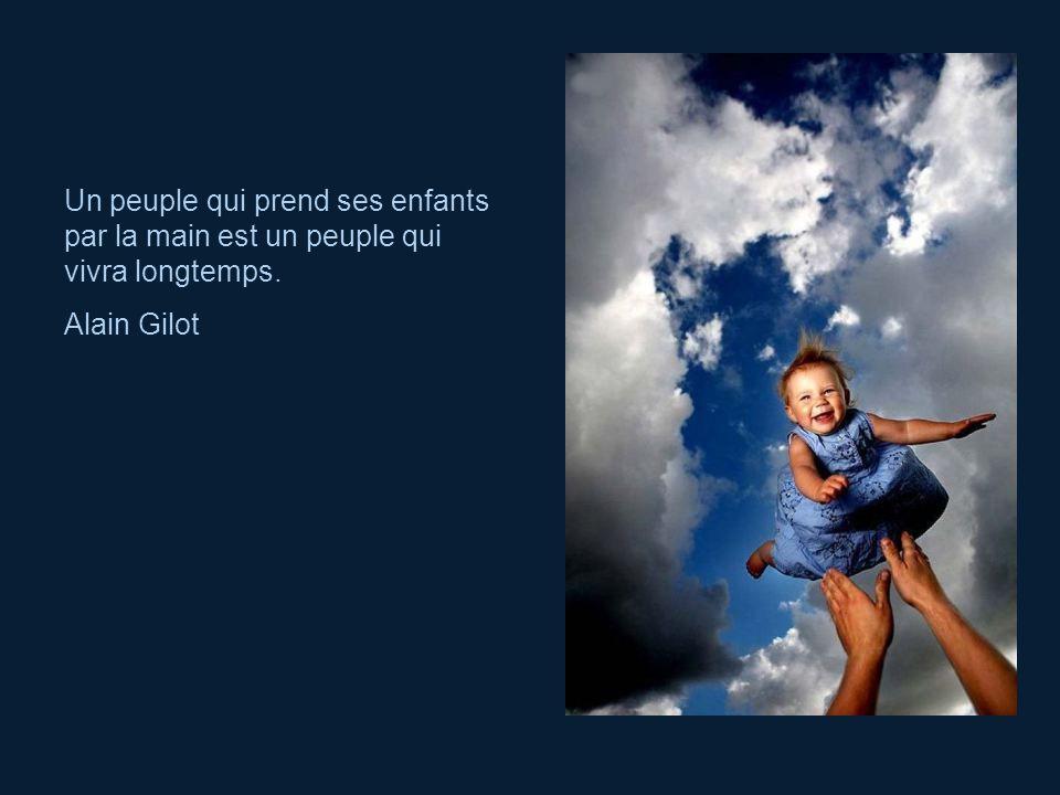 Un peuple qui prend ses enfants par la main est un peuple qui vivra longtemps. Alain Gilot