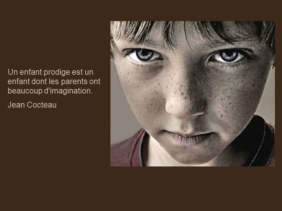 Un enfant prodige est un enfant dont les parents ont beaucoup d imagination. Jean Cocteau