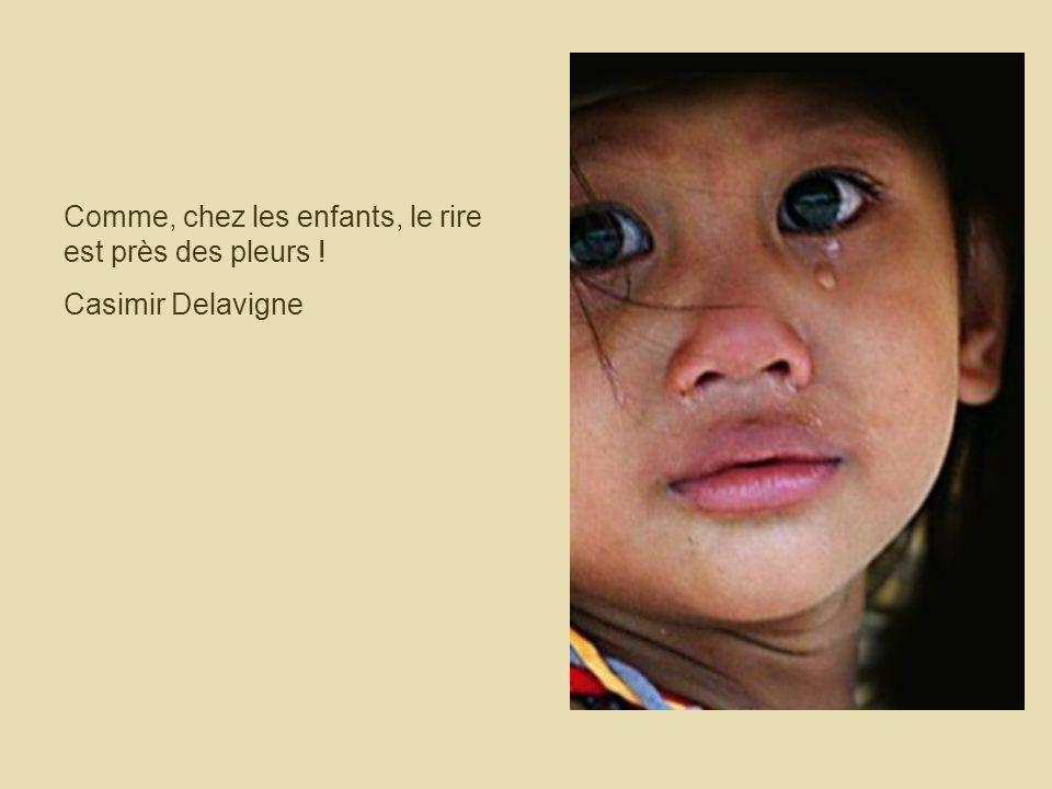 Comme, chez les enfants, le rire est près des pleurs ! Casimir Delavigne