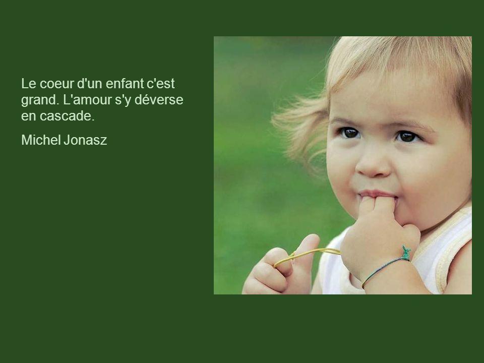 Le coeur d un enfant c est grand. L amour s y déverse en cascade. Michel Jonasz
